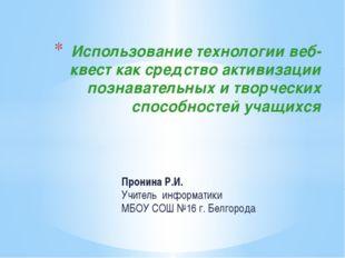 Пронина Р.И. Учитель информатики МБОУ СОШ №16 г. Белгорода Использование техн