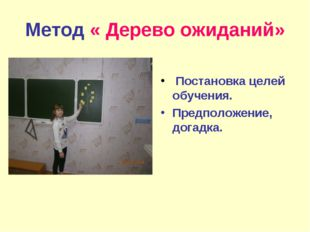Метод « Дерево ожиданий» Постановка целей обучения. Предположение, догадка.
