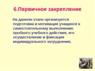 6.Первичное закрепление На данном этапе организуется подготовка и мотивация у