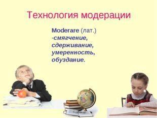 Технология модерации Moderare (лат.) -смягчение, сдерживание, умеренность, об