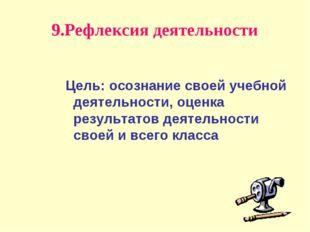 9.Рефлексия деятельности Цель: осознание своей учебной деятельности, оценка р
