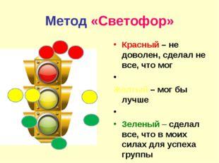 Метод «Светофор» Красный – не доволен, сделал не все, что мог Желтый – мог бы
