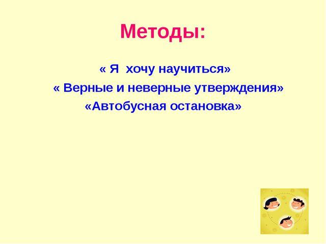 Методы: « Я хочу научиться» « Верные и неверные утверждения» «Автобусная оста...