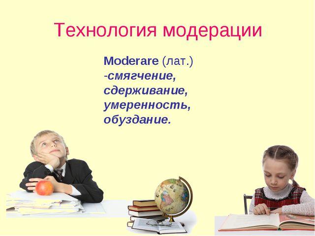 Технология модерации Moderare (лат.) -смягчение, сдерживание, умеренность, об...