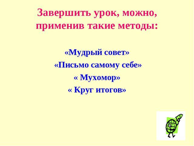 Завершить урок, можно, применив такие методы: «Мудрый совет» «Письмо самому с...