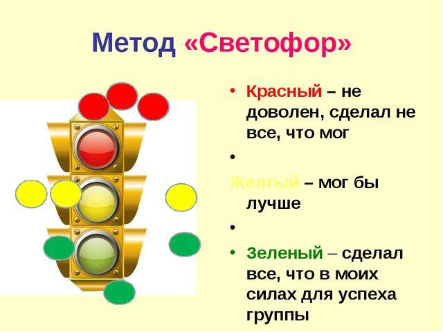 Метод «Светофор» Красный – не доволен, сделал не все, что мог Желтый – мог бы...
