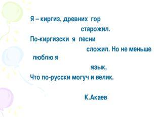 Я – киргиз, древних гор старожил. По-киргизски я песни сложил. Но не меньше