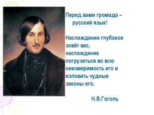 Перед вами громада – русский язык! Наслаждение глубокое зовёт вас, наслажден