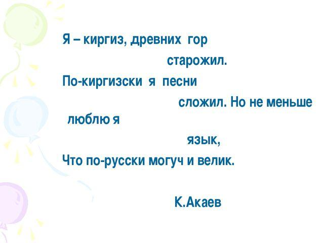 Я – киргиз, древних гор старожил. По-киргизски я песни сложил. Но не меньше...