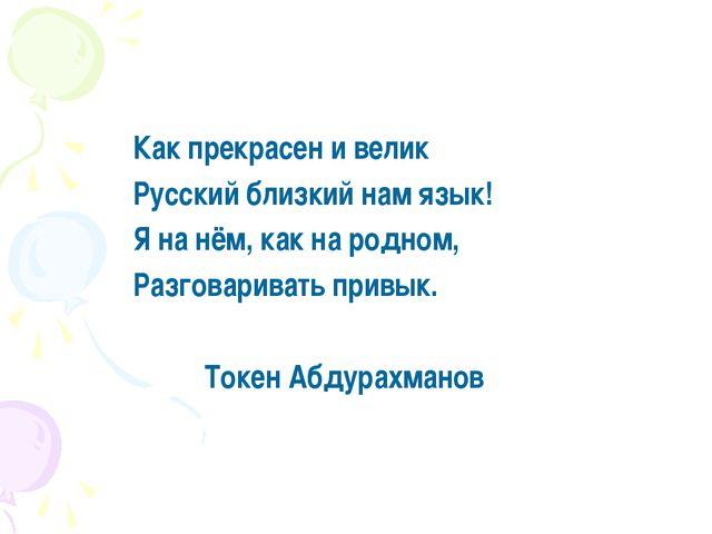 Как прекрасен и велик Русский близкий нам язык! Я на нём, как на родном, Раз...