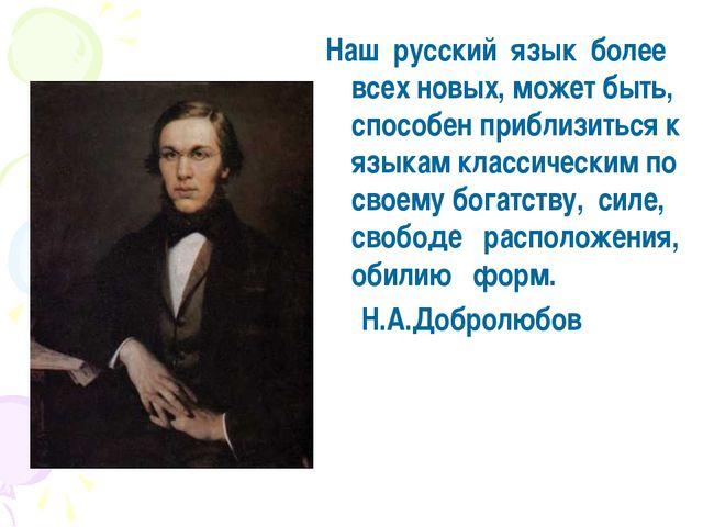 Нашрусскийязык более всех новых, может быть, способен приблизиться к язы...