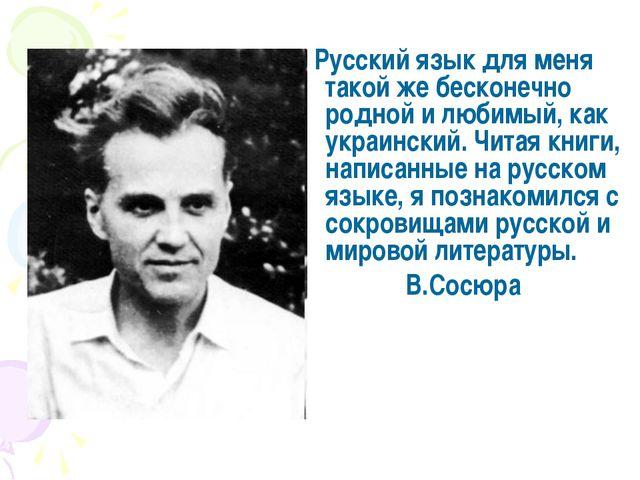 Русский язык для меня такой же бесконечно родной и любимый, как украинский....