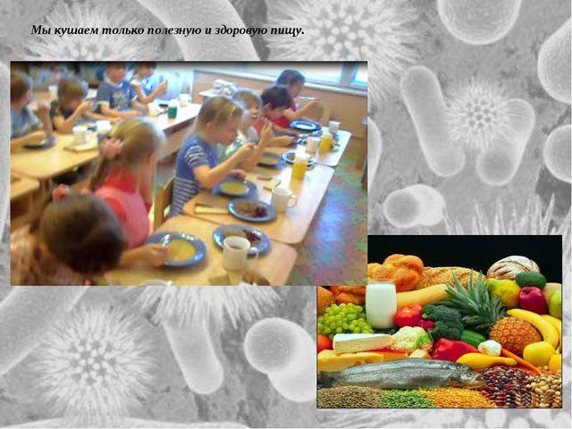 Мы кушаем только полезную и здоровую пищу. Мы кушаем только полезную и здоров...