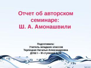 Отчет об авторском семинаре: Ш. А. Амонашвили Подготовила: Учитель младших к