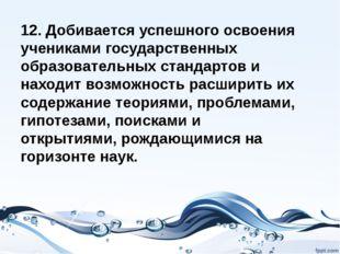 12. Добивается успешного освоения учениками государственных образовательных