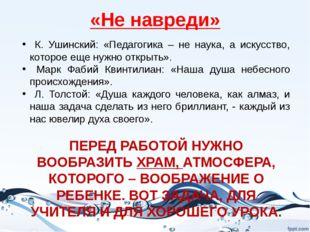 «Не навреди» К. Ушинский: «Педагогика – не наука, а искусство, которое еще ну