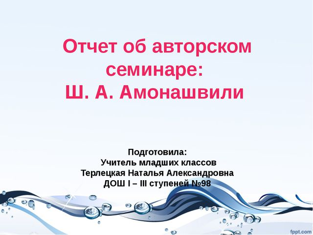 Отчет об авторском семинаре: Ш. А. Амонашвили Подготовила: Учитель младших к...