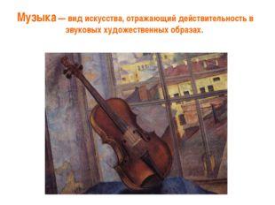 Музыка — вид искусства, отражающий действительность в звуковых художественных