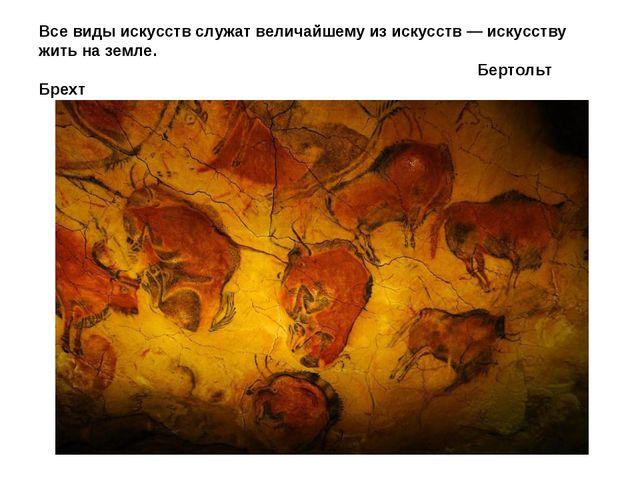 Все виды искусств служат величайшему из искусств — искусству жить на земле. ...
