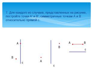 7. Для каждого из случаев, представленных на рисунке, постройте точки А' и В'