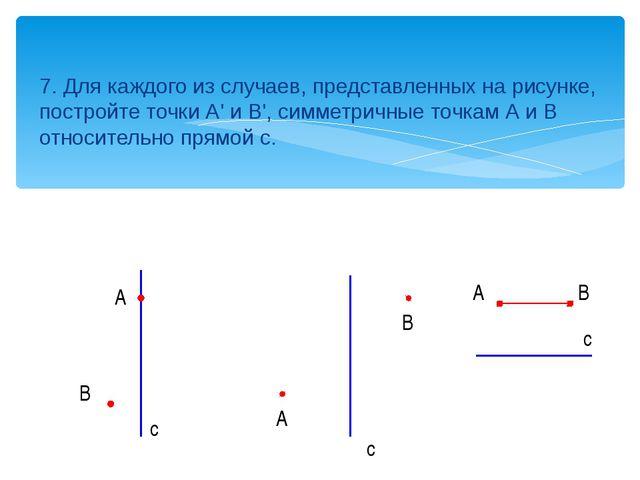 7. Для каждого из случаев, представленных на рисунке, постройте точки А' и В'...