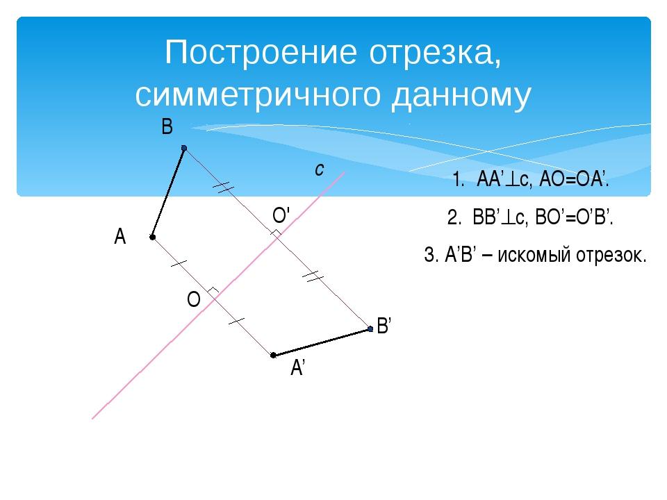 Построение треугольника, симметричного данному А с А' В В' D D' 1. AA'c AO=O...