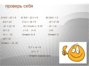 проверь себя 2) 6х2 – 12 = 0 4) 3х2 – 12 х = 0 6) 10х2 = 0 6х2 = 12 3 х( х –