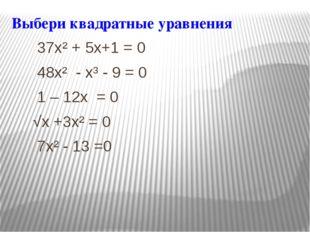 Выбери квадратные уравнения 37x² + 5x+1 = 0 48x² - x³ - 9 = 0 1 – 12x = 0 √x