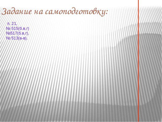 п. 21, № 515(б.в,г) №517(б.в,г), № 513(а-в). Задание на самоподготовку: