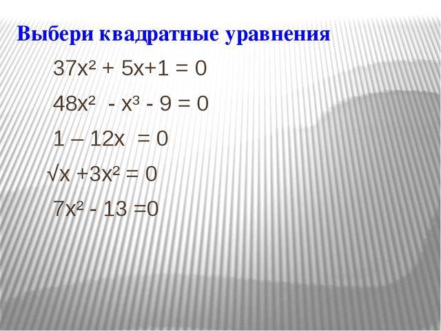 Выбери квадратные уравнения 37x² + 5x+1 = 0 48x² - x³ - 9 = 0 1 – 12x = 0 √x...