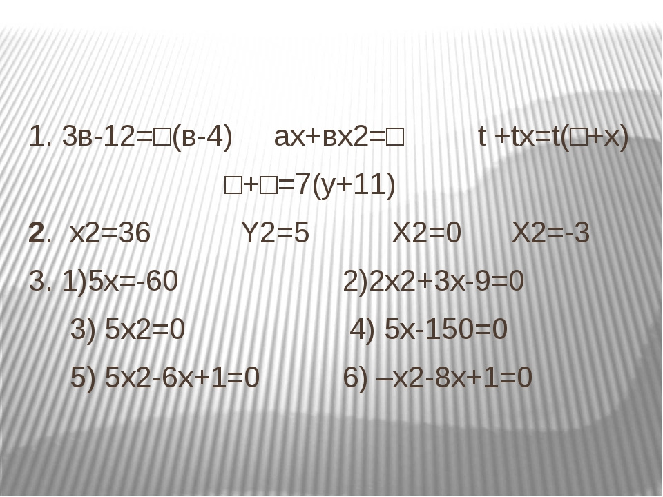 1. 3в-12=□(в-4) ах+вх2=□ t +tx=t(□+x) □+□=7(y+11) 2. х2=36 Y2=5 X2=0 X2=-3 3....