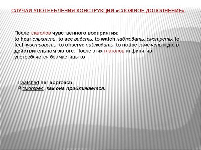 СЛУЧАИ УПОТРЕБЛЕНИЯ КОНСТРУКЦИИ «СЛОЖНОЕ ДОПОЛНЕНИЕ» Послеглаголовчувственн...