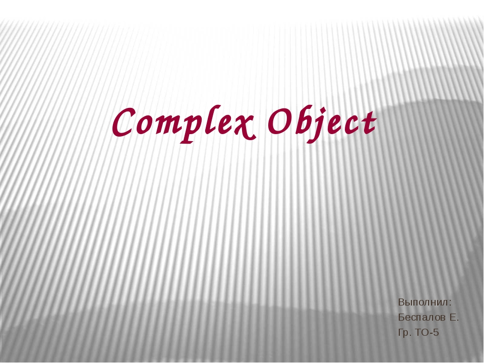 Complex Object Выполнил: Беспалов Е. Гр. ТО-5
