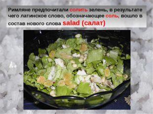 Римляне предпочитали солить зелень, в результате чего латинское слово, обозна