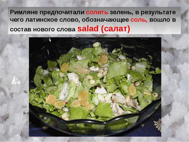 Римляне предпочитали солить зелень, в результате чего латинское слово, обозна...