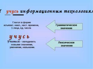 Я учусь информационным технологиям . Глагол в форме изъявит. накл., наст. вре