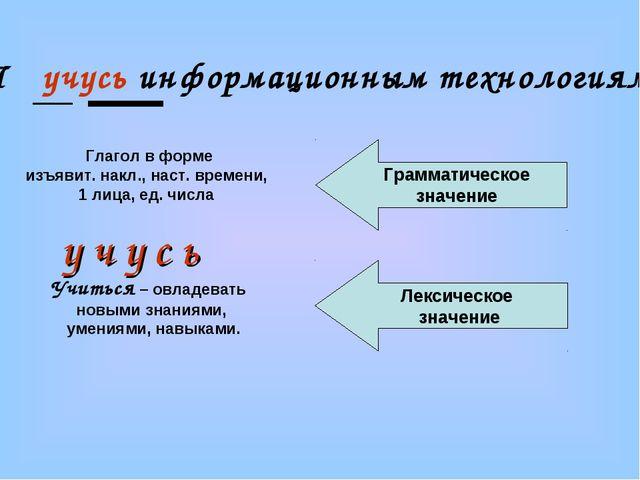 Я учусь информационным технологиям . Глагол в форме изъявит. накл., наст. вре...