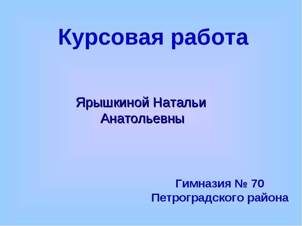 Курсовая работа Гимназия № 70 Петроградского района Ярышкиной Натальи Анатоль...