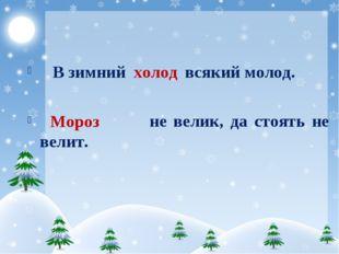 В зимний всякий молод. не велик, да стоять не велит. холод Мороз
