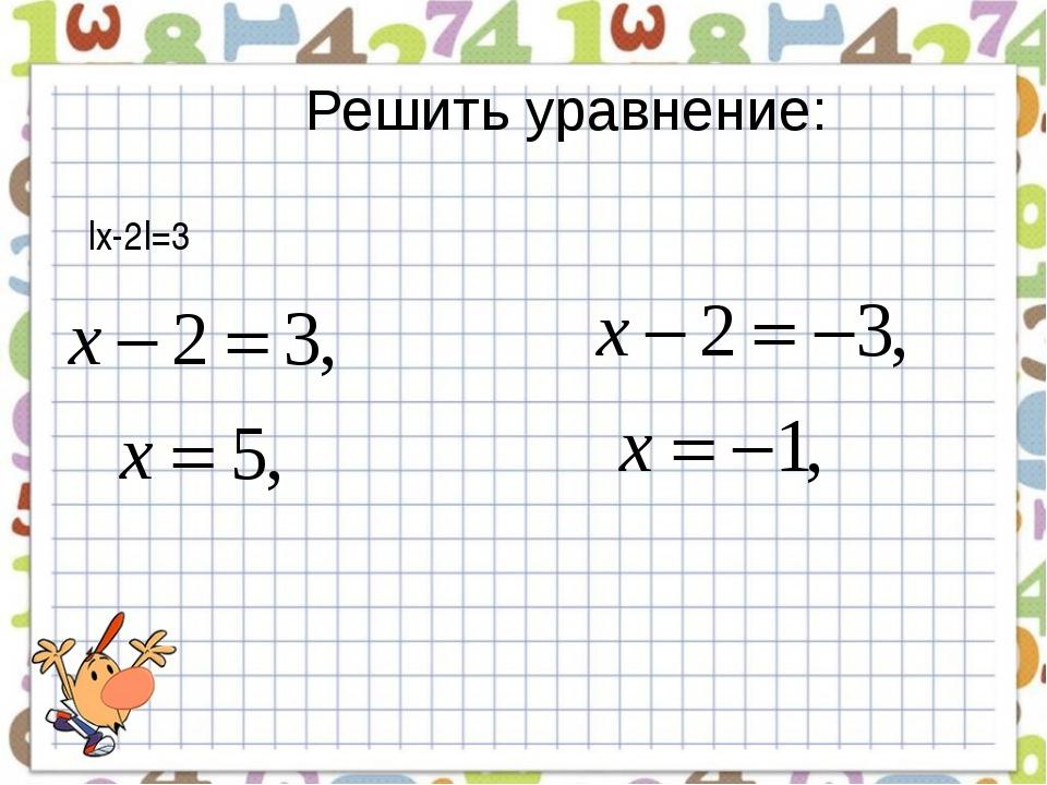 Решить уравнение: |x-2|=3
