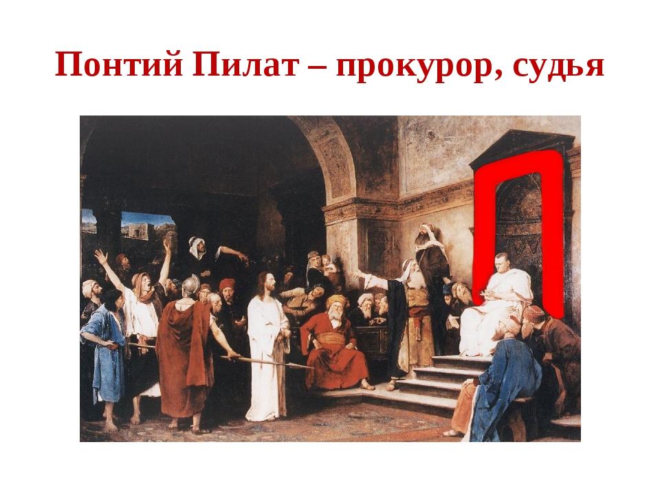 Понтий Пилат – прокурор, судья