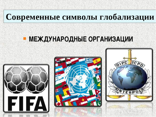 Современные символы глобализации МЕЖДУНАРОДНЫЕ ОРГАНИЗАЦИИ