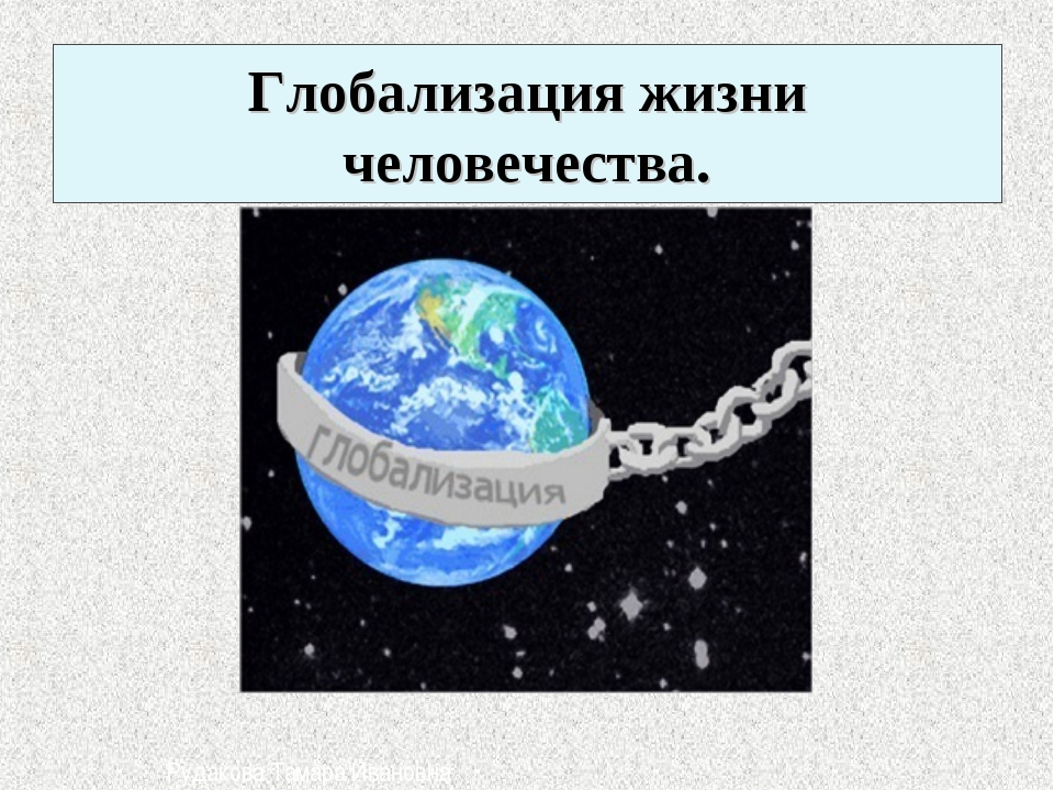 Глобализация жизни человечества. Рудакова Тамара Ивановна
