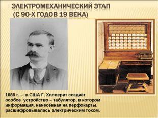 1888 г. – в США Г. Холлерит создаёт особое устройство – табулятор, в котором