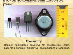 Транзистор Первый транзистор заменял 40 электронных ламп, работал с большей с