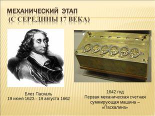 1642 год Первая механическая счетная суммирующая машина – «Паскалина» Блез Па