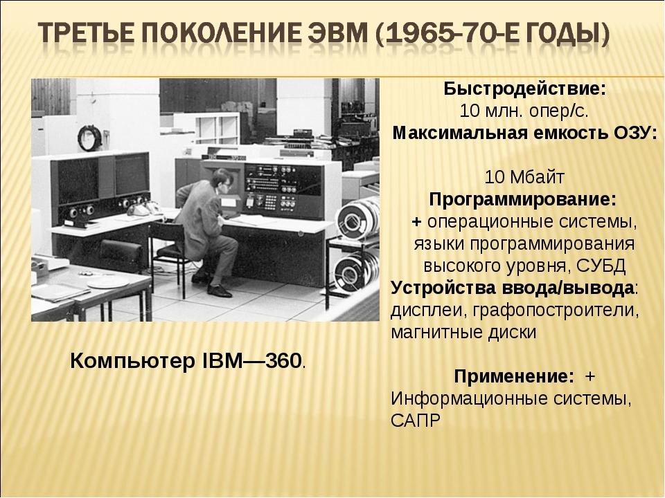 Компьютер IBM—360. Быстродействие: 10 млн. опер/с. Максимальная емкость ОЗУ:...