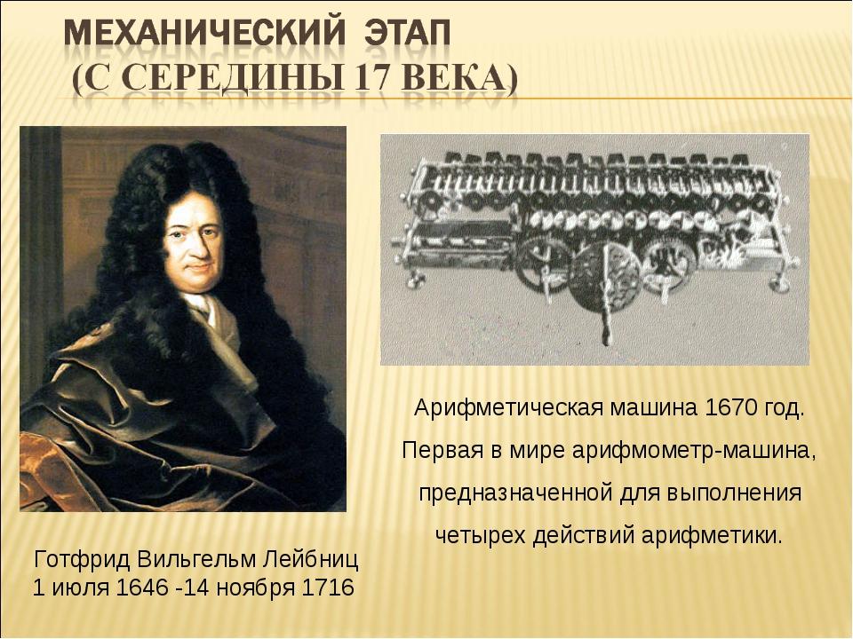 Готфрид Вильгельм Лейбниц 1 июля 1646 -14 ноября 1716 Арифметическая машина 1...