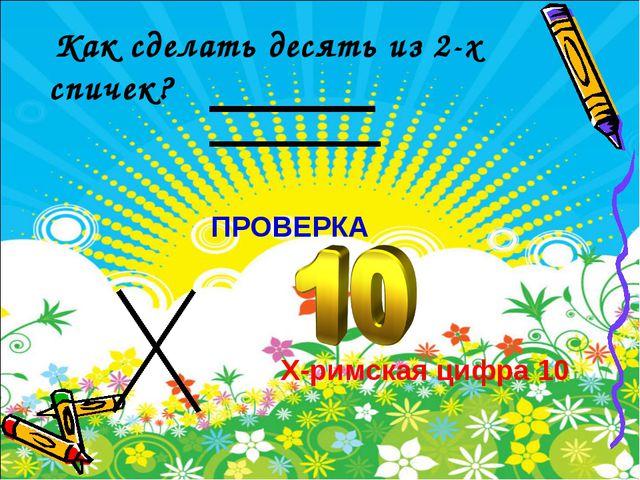 Как сделать десять из 2-х спичек? ПРОВЕРКА X-римская цифра 10