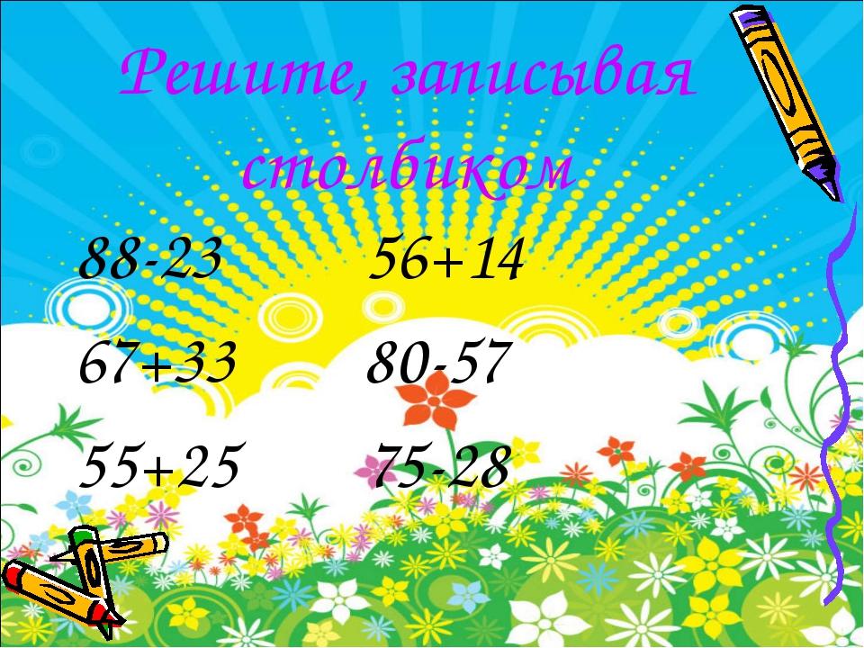 Решите, записывая столбиком 88-23 56+14 67+33 80-57 55+25 75-28